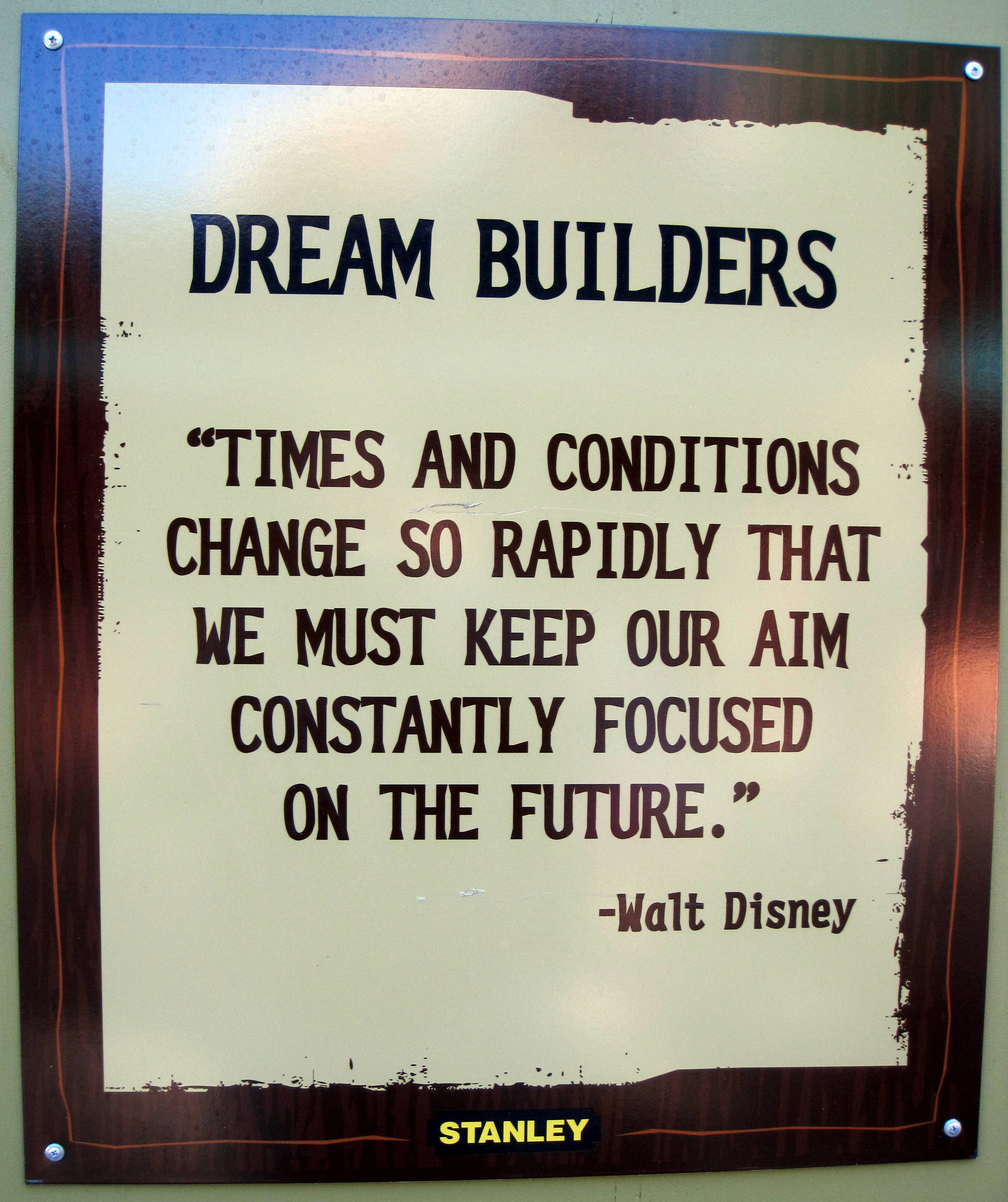 "Disney Dream Builders Sign, ""Times and conditions change so rapidly that we must keep our aim constantly focused on the future."""